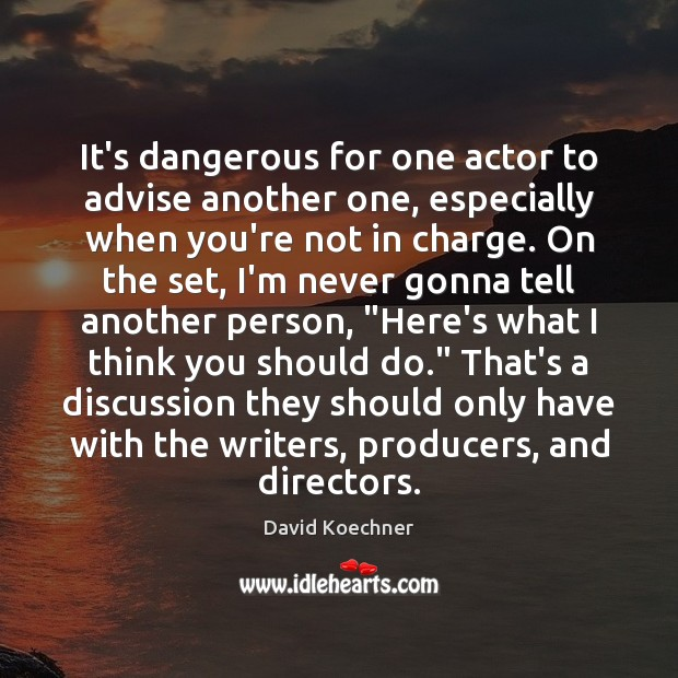 It's dangerous for one actor to advise another one, especially when you're David Koechner Picture Quote