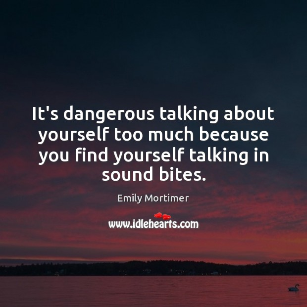 It's dangerous talking about yourself too much because you find yourself talking Emily Mortimer Picture Quote