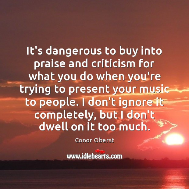 It's dangerous to buy into praise and criticism for what you do Image