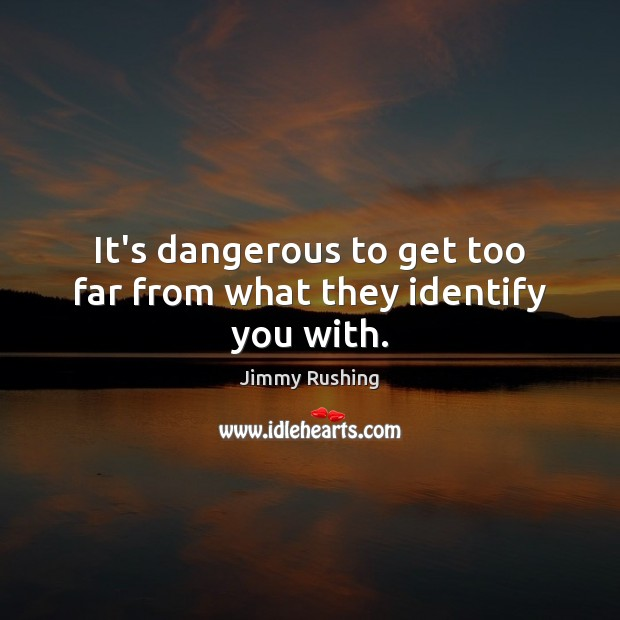 It's dangerous to get too far from what they identify you with. Jimmy Rushing Picture Quote