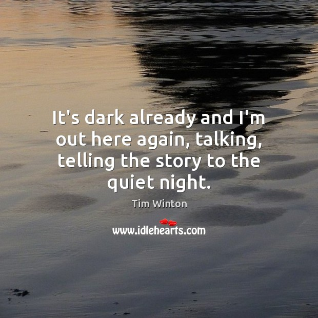 It's dark already and I'm out here again, talking, telling the story to the quiet night. Tim Winton Picture Quote