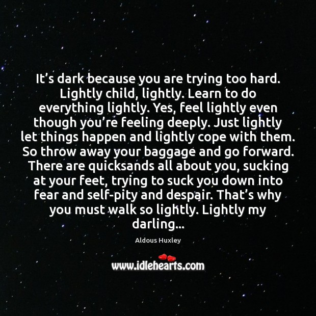 Image, It's dark because you are trying too hard. Lightly child, lightly.