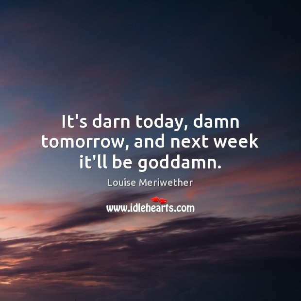 It's darn today, damn tomorrow, and next week it'll be Goddamn. Image