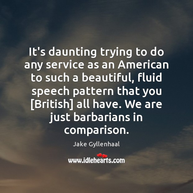 It's daunting trying to do any service as an American to such Jake Gyllenhaal Picture Quote