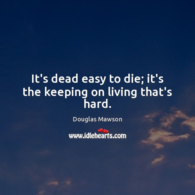 It's dead easy to die; it's the keeping on living that's hard. Image