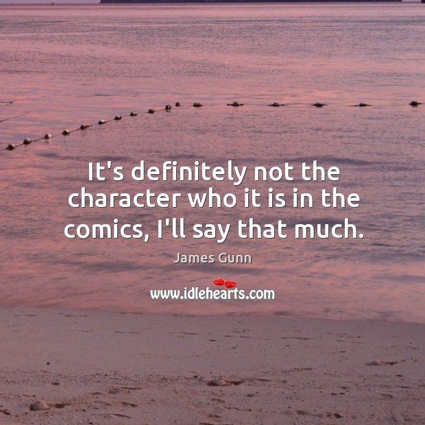 It's definitely not the character who it is in the comics, I'll say that much. James Gunn Picture Quote