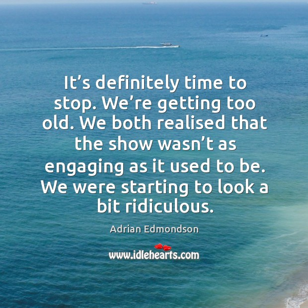 Image, It's definitely time to stop. We're getting too old. We both realised that the show
