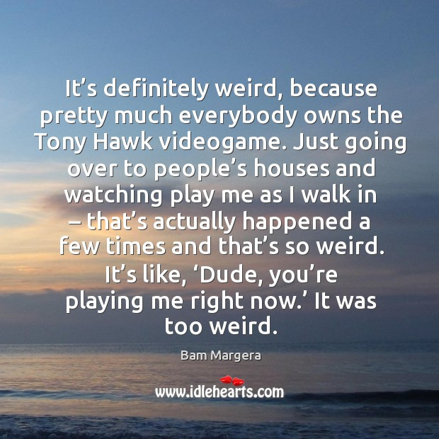 It's definitely weird, because pretty much everybody owns the tony hawk videogame. Bam Margera Picture Quote
