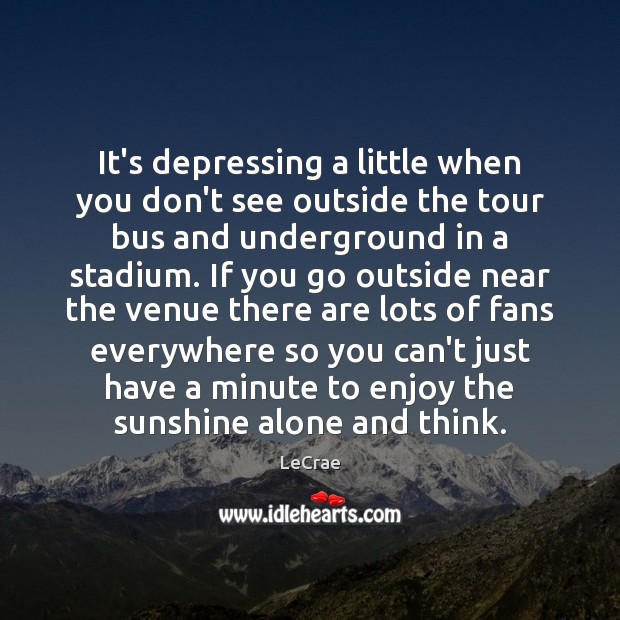 LeCrae Picture Quote image saying: It's depressing a little when you don't see outside the tour bus