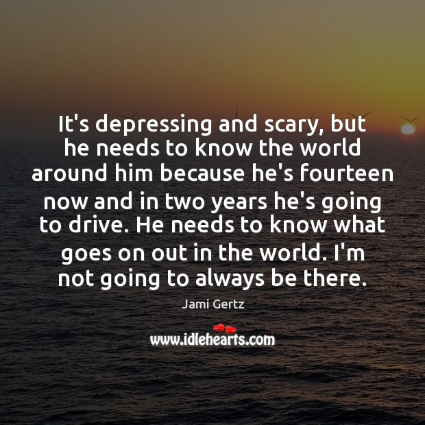 Image, It's depressing and scary, but he needs to know the world around