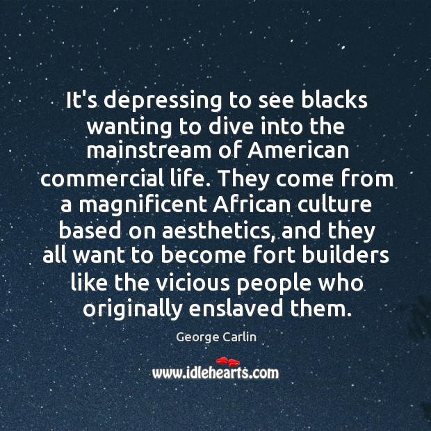 It's depressing to see blacks wanting to dive into the mainstream of Image