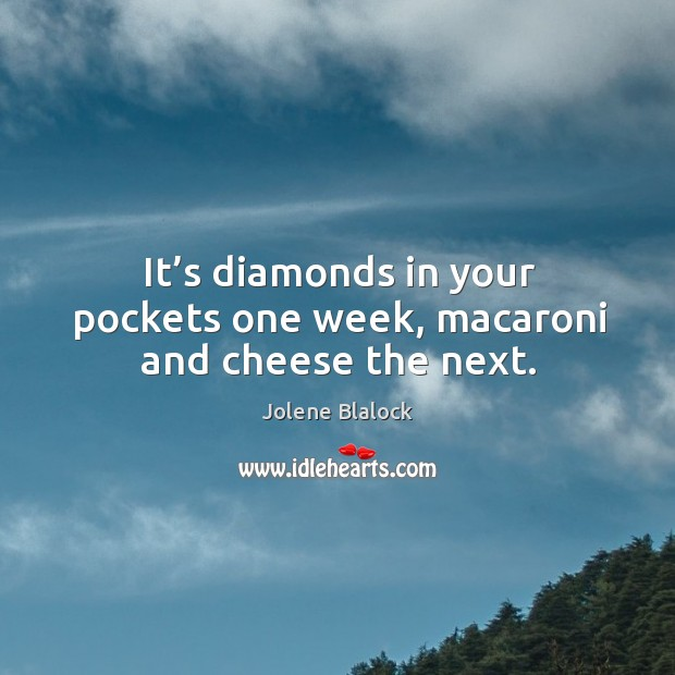 It's diamonds in your pockets one week, macaroni and cheese the next. Image