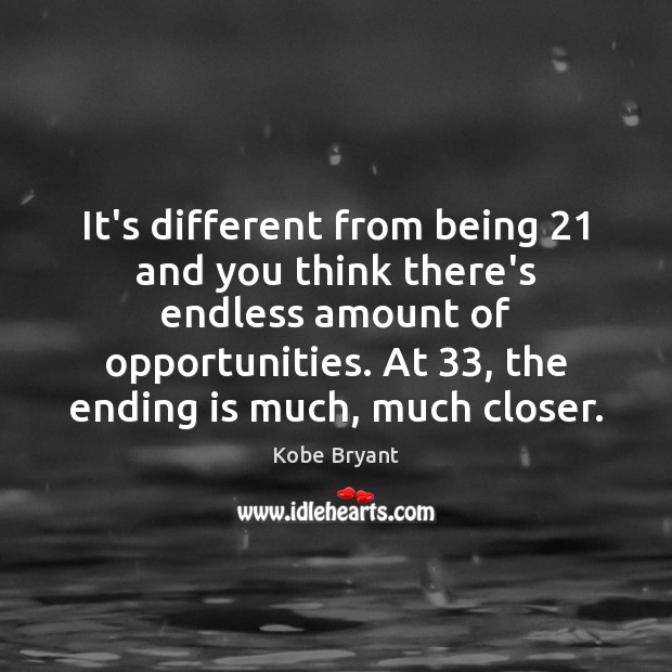 It's different from being 21 and you think there's endless amount of opportunities. Kobe Bryant Picture Quote