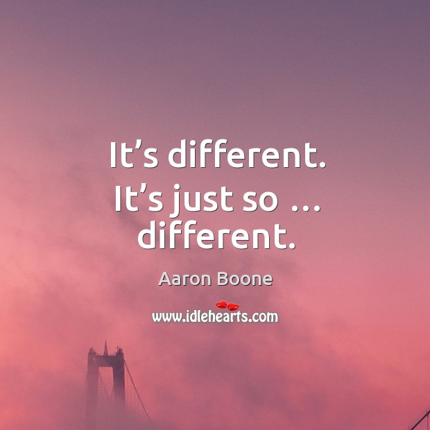 It's different. It's just so … different. Aaron Boone Picture Quote