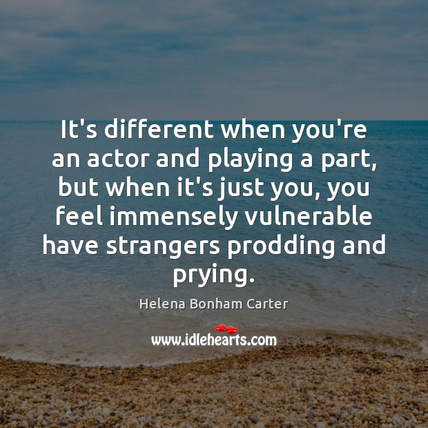 It's different when you're an actor and playing a part, but when Image