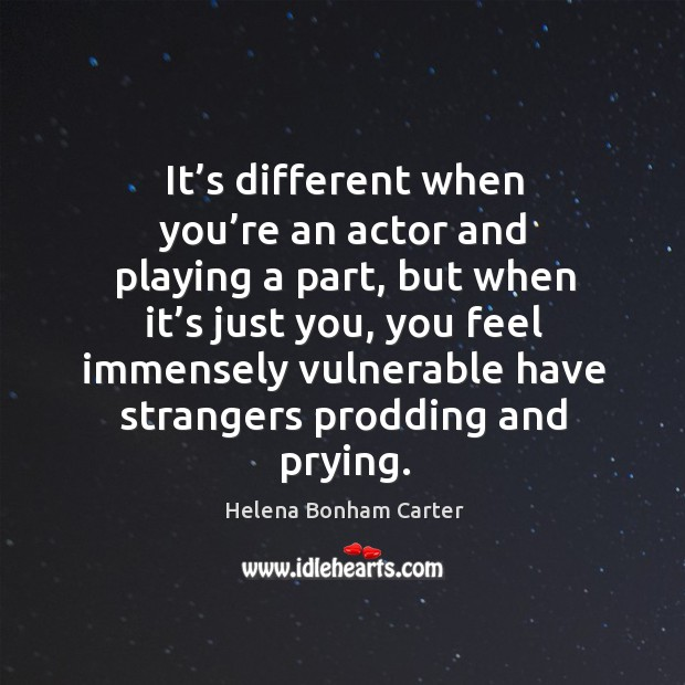 It's different when you're an actor and playing a part, but when it's just you, you feel immensely Image