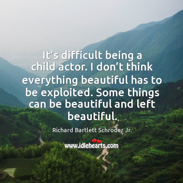 It's difficult being a child actor. I don't think everything beautiful has to be exploited. Image