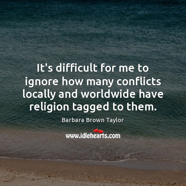 It's difficult for me to ignore how many conflicts locally and worldwide Barbara Brown Taylor Picture Quote