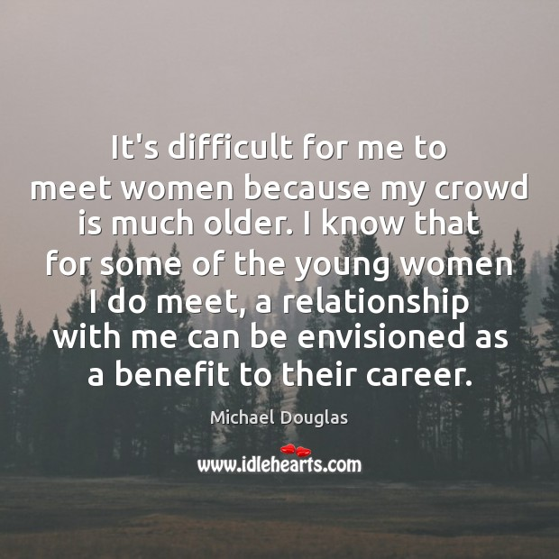 It's difficult for me to meet women because my crowd is much Image