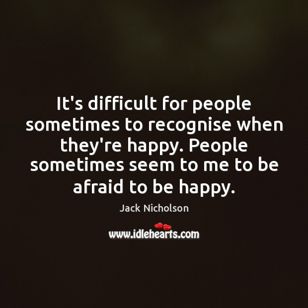 It's difficult for people sometimes to recognise when they're happy. People sometimes Image