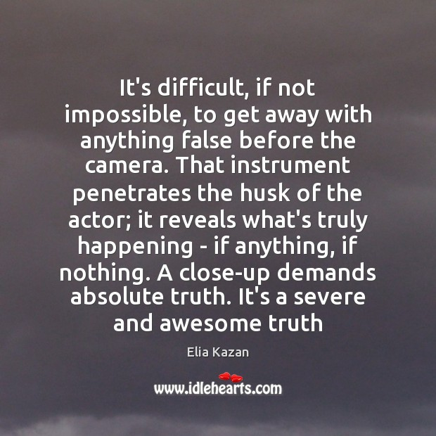 It's difficult, if not impossible, to get away with anything false before Elia Kazan Picture Quote