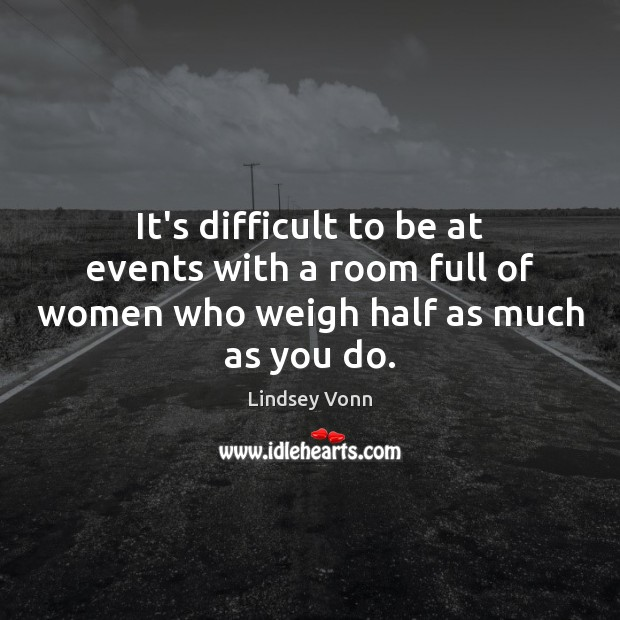 It's difficult to be at events with a room full of women who weigh half as much as you do. Lindsey Vonn Picture Quote