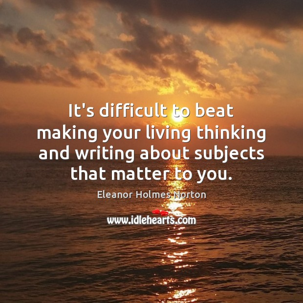 It's difficult to beat making your living thinking and writing about subjects Image