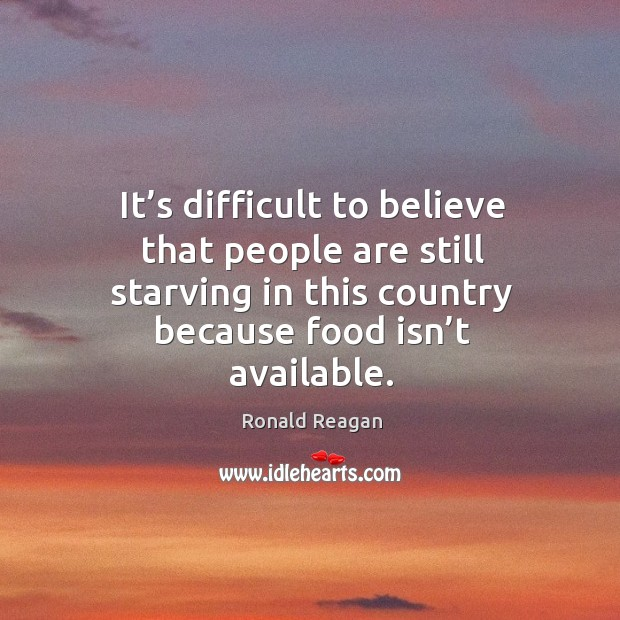 Image, It's difficult to believe that people are still starving in this country because food isn't available.