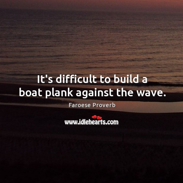It's difficult to build a boat plank against the wave. Faroese Proverbs Image