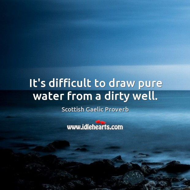 It's difficult to draw pure water from a dirty well. Scottish Gaelic Proverbs Image