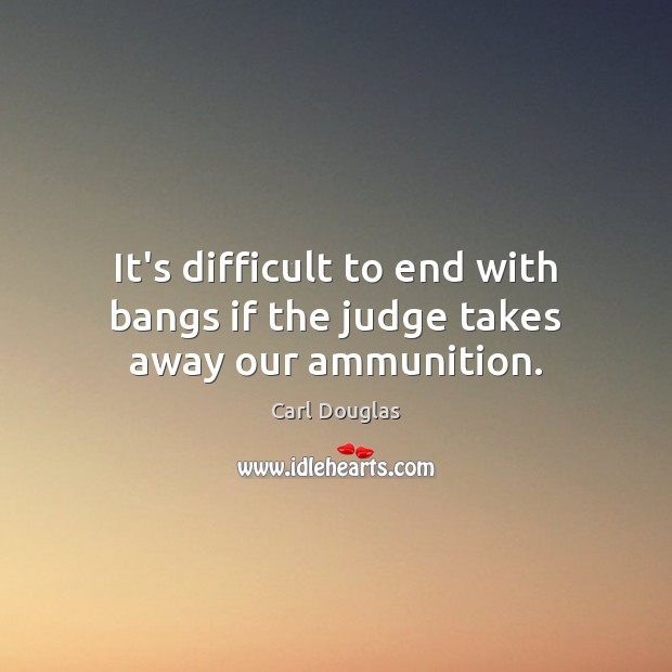 Image, It's difficult to end with bangs if the judge takes away our ammunition.