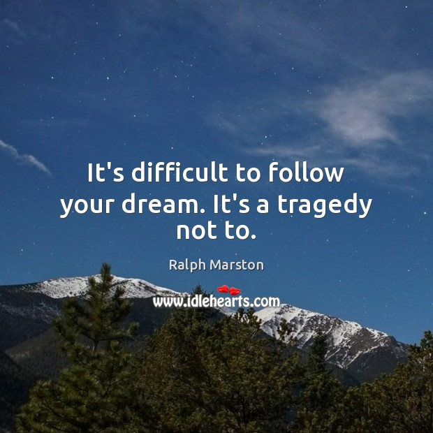 It's difficult to follow your dream. It's a tragedy not to. Ralph Marston Picture Quote