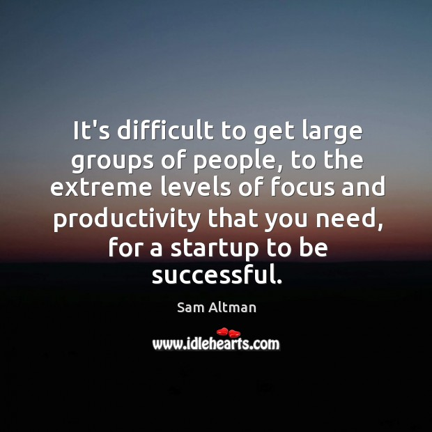 It's difficult to get large groups of people, to the extreme levels Image
