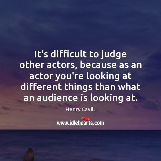 It's difficult to judge other actors, because as an actor you're looking Henry Cavill Picture Quote