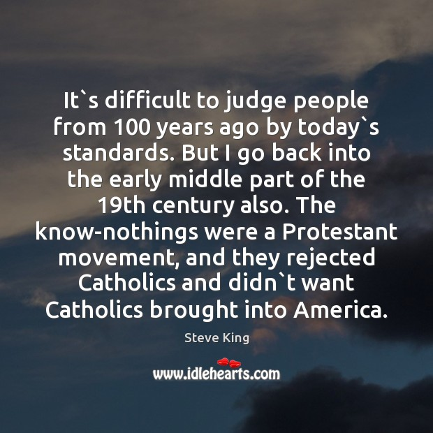 It`s difficult to judge people from 100 years ago by today`s Steve King Picture Quote