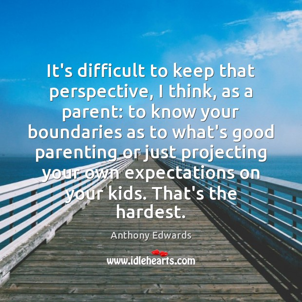 Image, It's difficult to keep that perspective, I think, as a parent: to