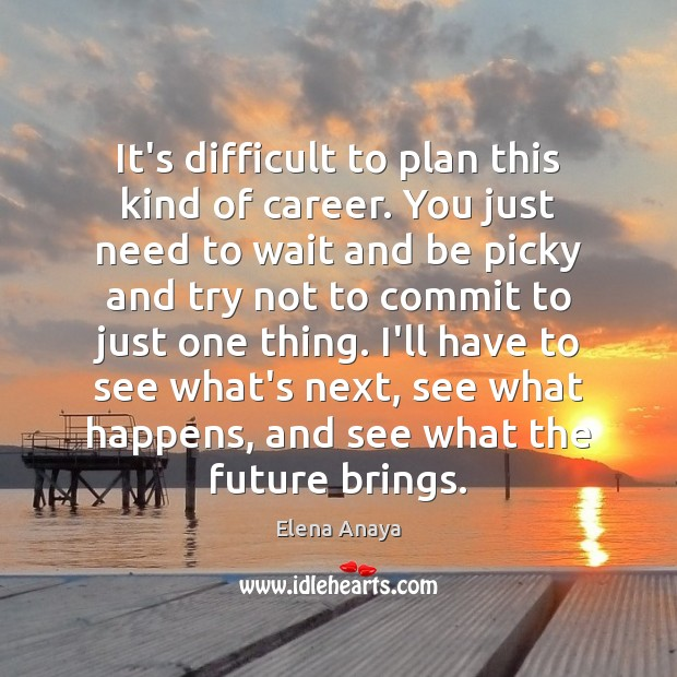 It's difficult to plan this kind of career. You just need to Plan Quotes Image