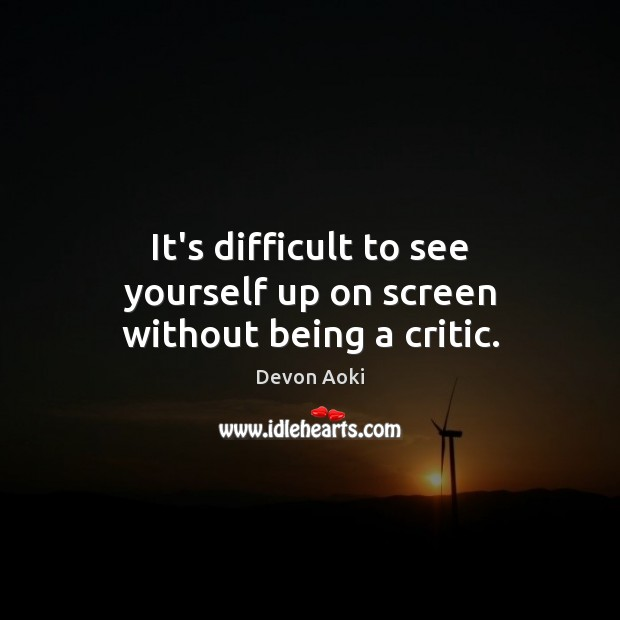 It's difficult to see yourself up on screen without being a critic. Image