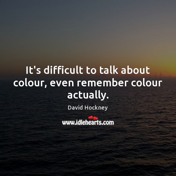 It's difficult to talk about colour, even remember colour actually. David Hockney Picture Quote