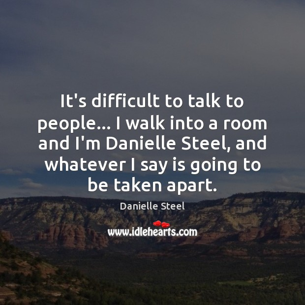 It's difficult to talk to people… I walk into a room and Danielle Steel Picture Quote