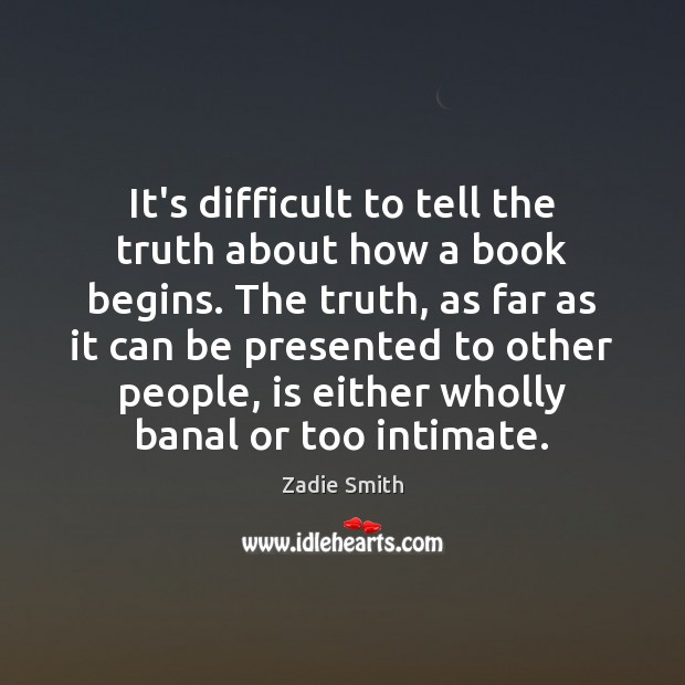 It's difficult to tell the truth about how a book begins. The Image