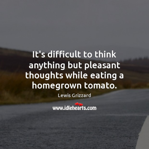 It's difficult to think anything but pleasant thoughts while eating a homegrown tomato. Lewis Grizzard Picture Quote