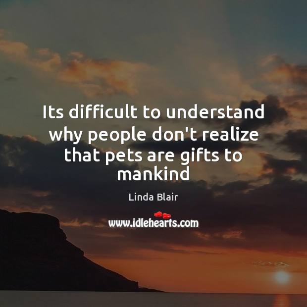 Its difficult to understand why people don't realize that pets are gifts to mankind Image