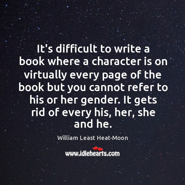 It's difficult to write a book where a character is on virtually William Least Heat-Moon Picture Quote