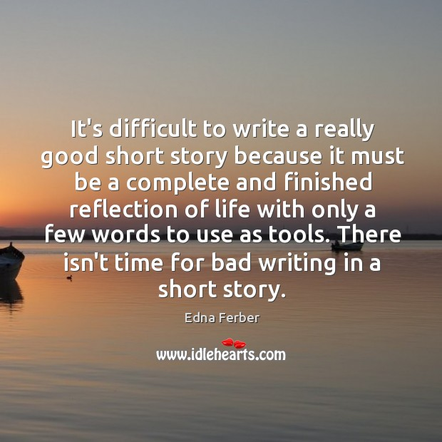 It's difficult to write a really good short story because it must Edna Ferber Picture Quote