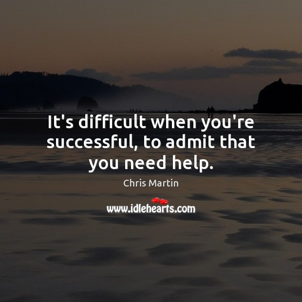 It's difficult when you're successful, to admit that you need help. Image