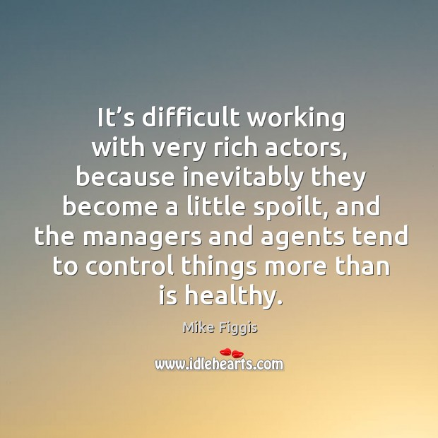 It's difficult working with very rich actors, because inevitably they become a little spoilt Mike Figgis Picture Quote