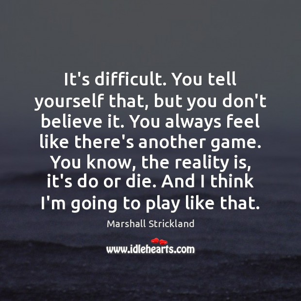 It's difficult. You tell yourself that, but you don't believe it. You Do or Die Quotes Image