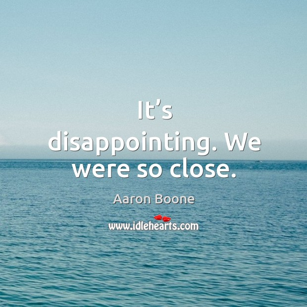 It's disappointing. We were so close. Aaron Boone Picture Quote