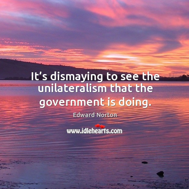 It's dismaying to see the unilateralism that the government is doing. Image